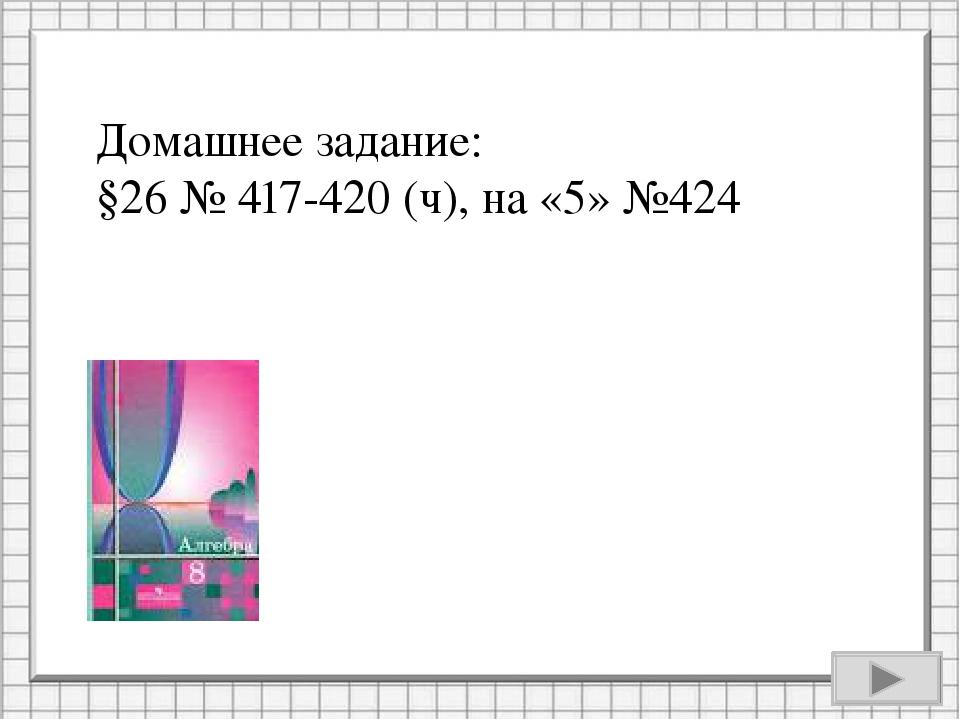 Домашнее задание: §26 № 417-420 (ч), на «5» №424