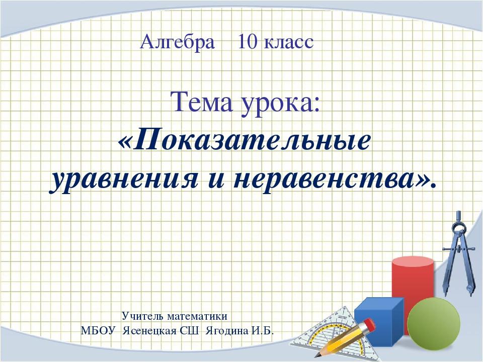 Алгебра 10 класс Тема урока: «Показательные уравнения и неравенства». Учитель...