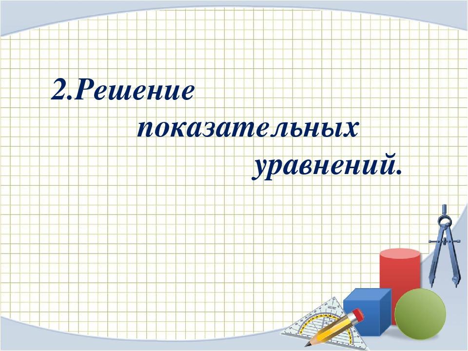 2.Решение показательных уравнений.