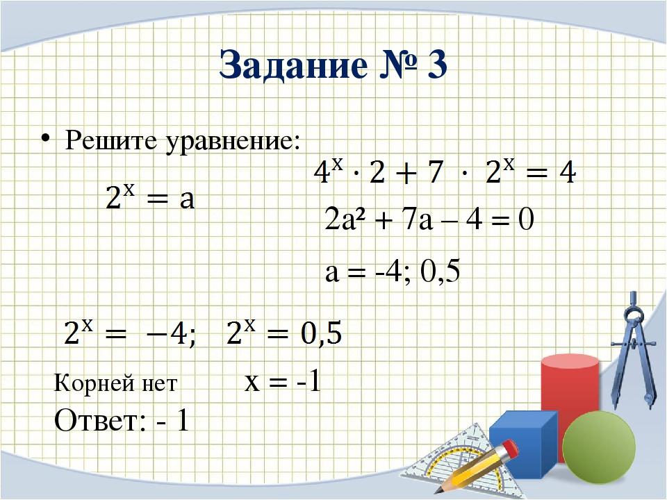Задание № 3 Решите уравнение: 2а² + 7а – 4 = 0 а = -4; 0,5 Корней нет х = -1...