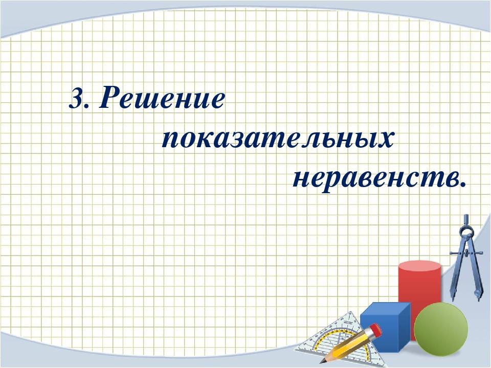 3. Решение показательных неравенств.