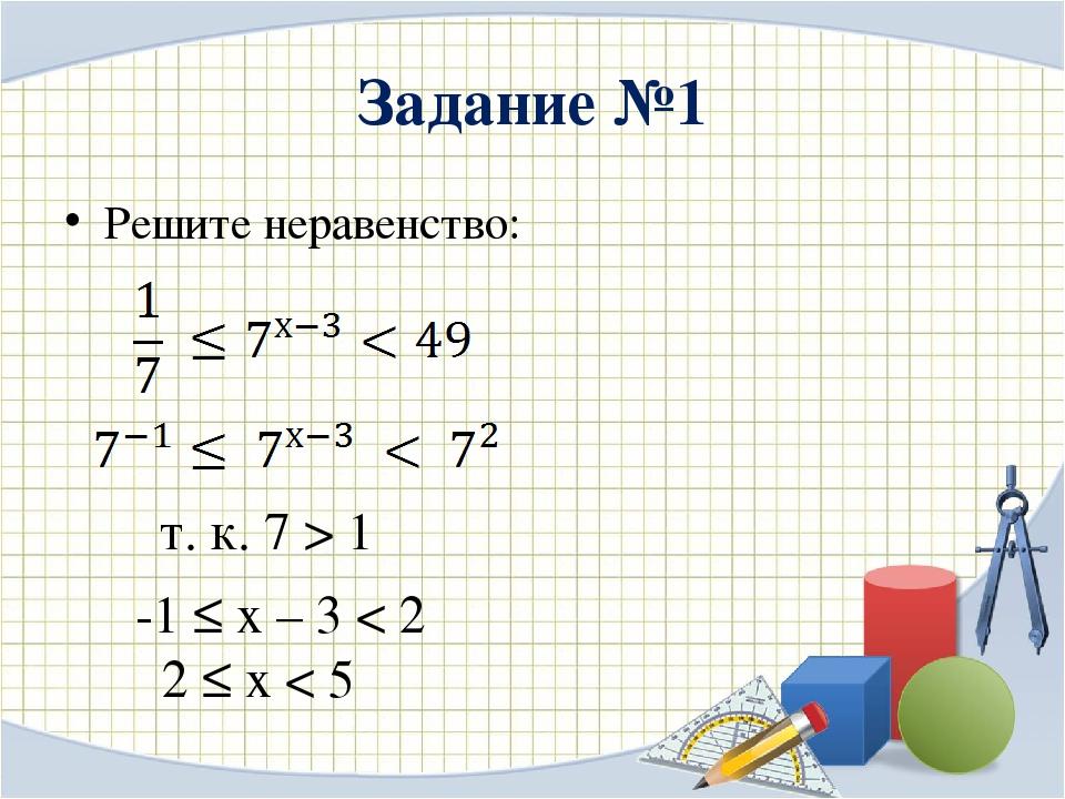 Задание №1 Решите неравенство: -1 ≤ х – 3 < 2 2 ≤ х < 5 т. к. 7 > 1