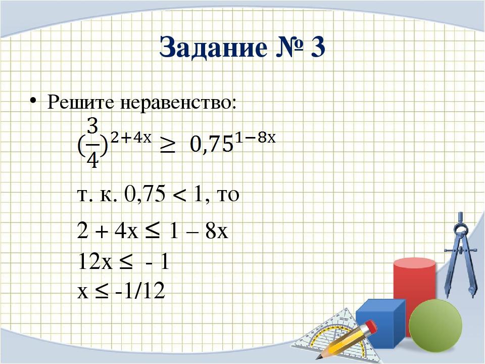 Задание № 3 Решите неравенство: т. к. 0,75 < 1, то 2 + 4х ≤ 1 – 8х 12х ≤ - 1...