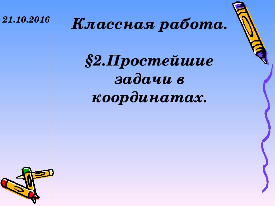 21.10.2016 Классная работа. §2.Простейшие задачи в координатах.