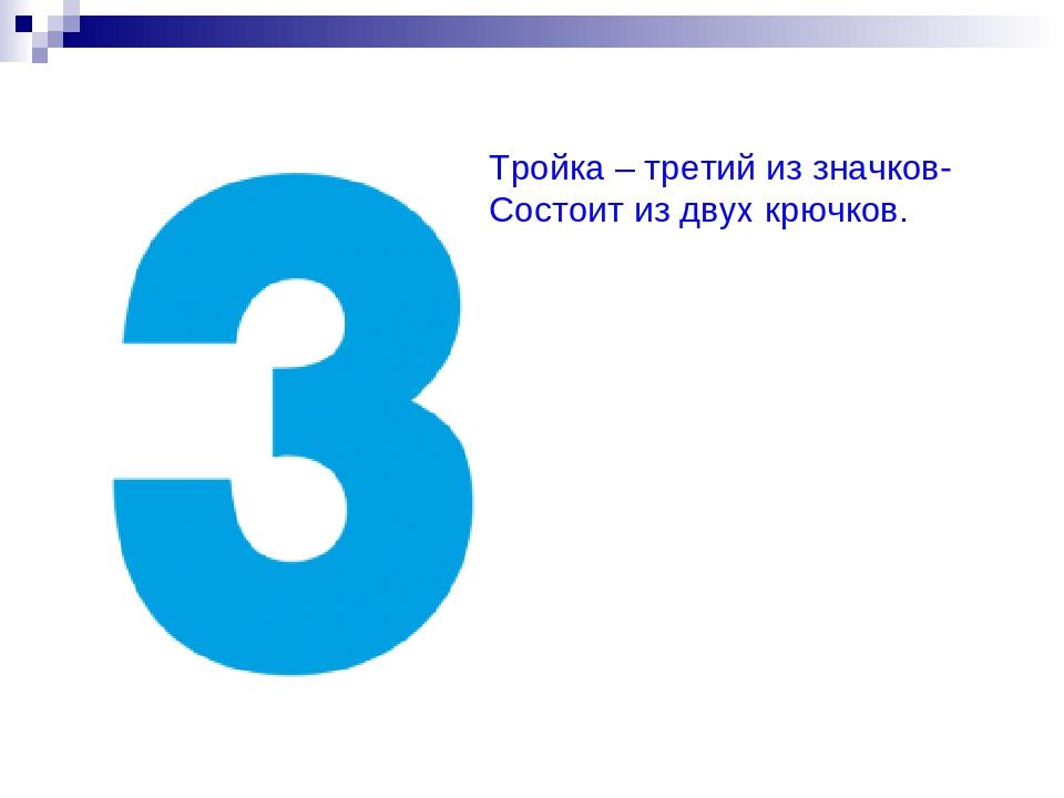 Тройка – третий из значков- Состоит из двух крючков.