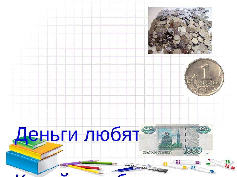 Деньги любят … Копейка рубль … Не имей 100 рублей, а имей …