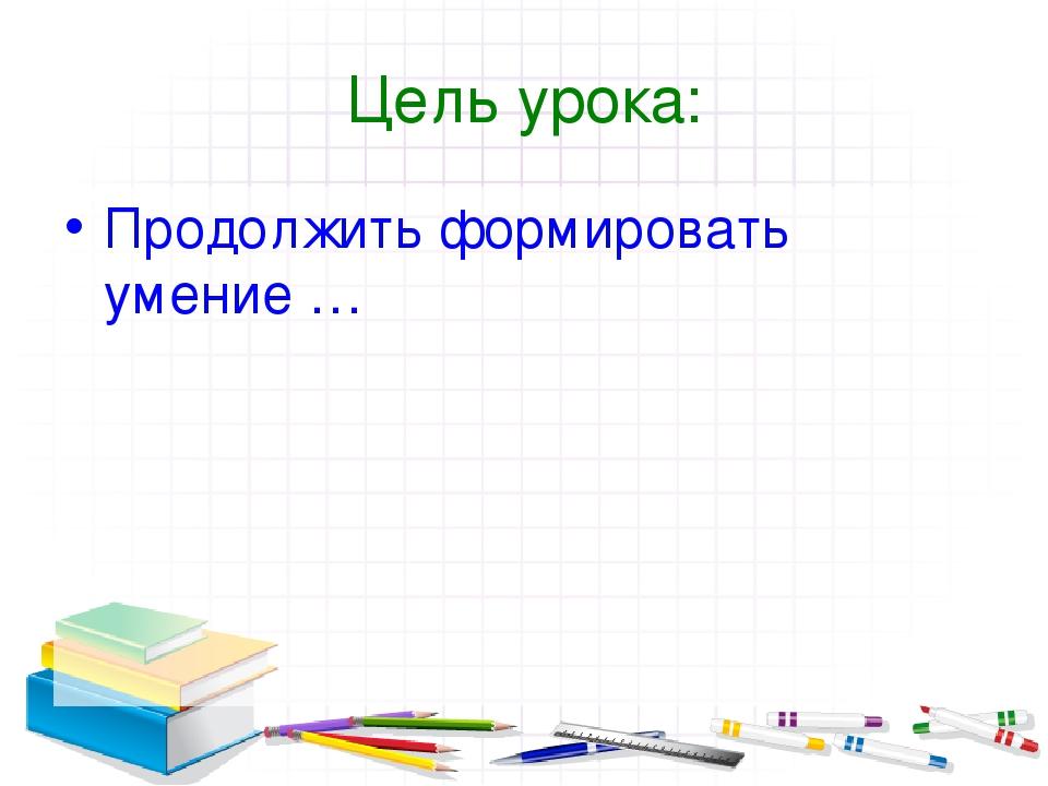 Цель урока: Продолжить формировать умение …