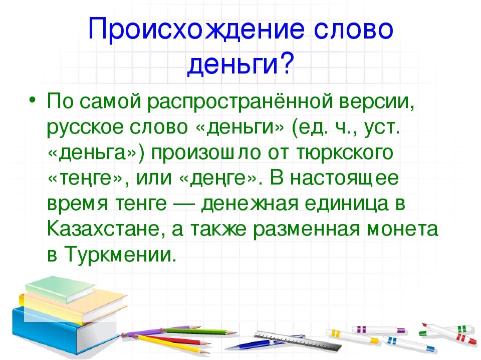 Происхождение слово деньги? По самой распространённой версии, русское слово «...