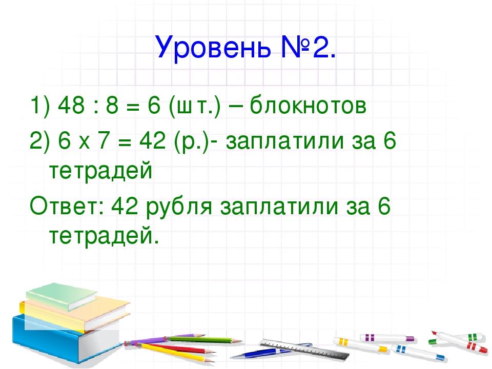Уровень №2. 1) 48 : 8 = 6 (шт.) – блокнотов 2) 6 х 7 = 42 (р.)- заплатили за...