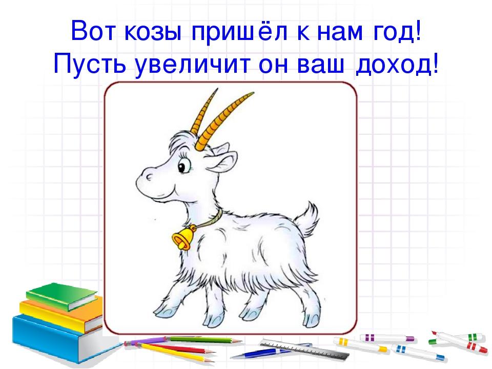 Вот козы пришёл к нам год! Пусть увеличит он ваш доход!
