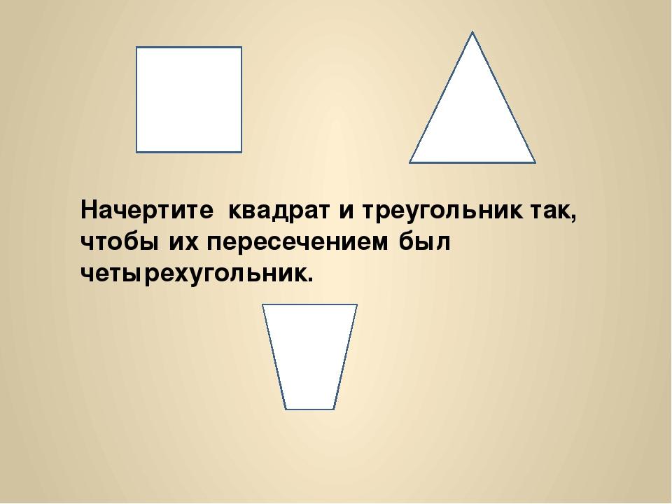 Начертите квадрат и треугольник так, чтобы их пересечением был четырехугольник.