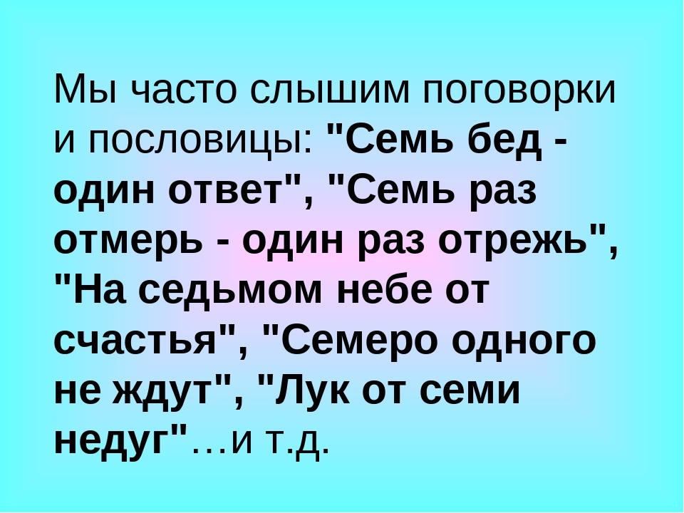 """Мы часто слышим поговорки и пословицы: """"Семь бед - один ответ"""", """"Семь раз отм..."""