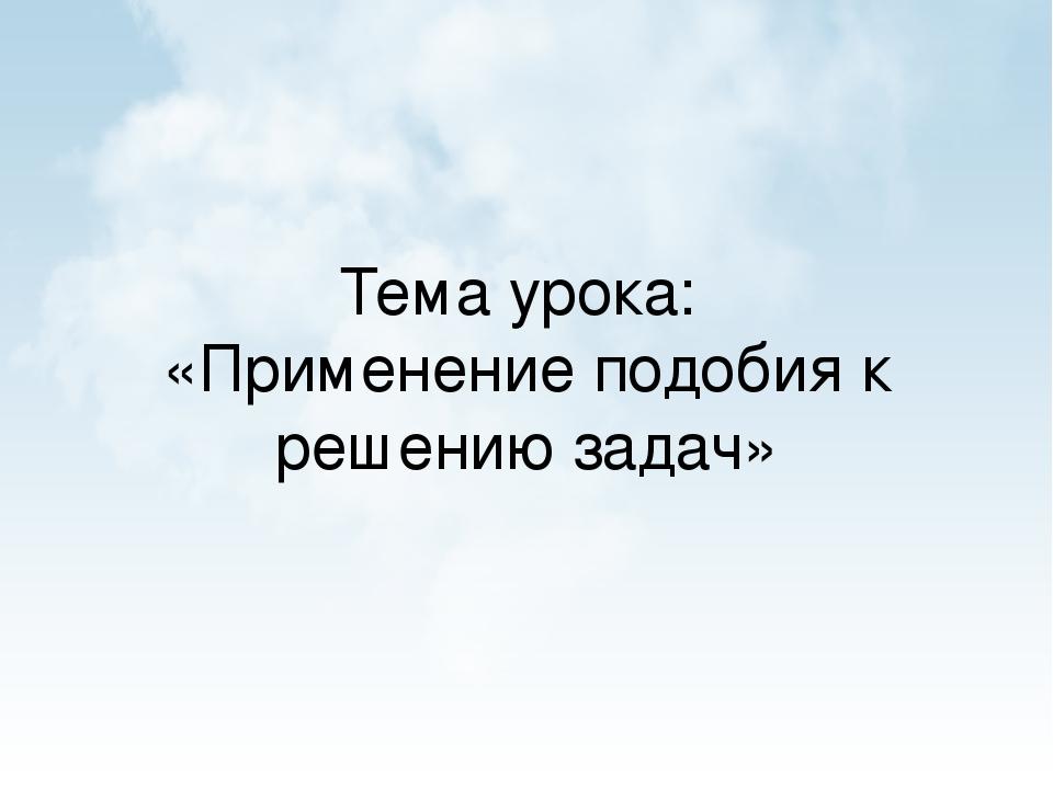 Тема урока: «Применение подобия к решению задач»