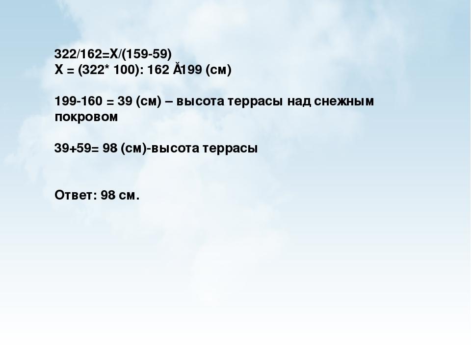 322/162=Х/(159-59) Х = (322* 100): 162 ≈199 (см) 199-160 = 39 (см) – высота т...