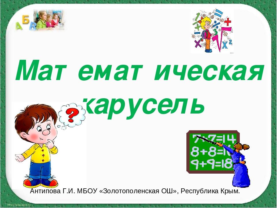 Математическая карусель Антипова Г.И. МБОУ «Золотополенская ОШ», Республика К...
