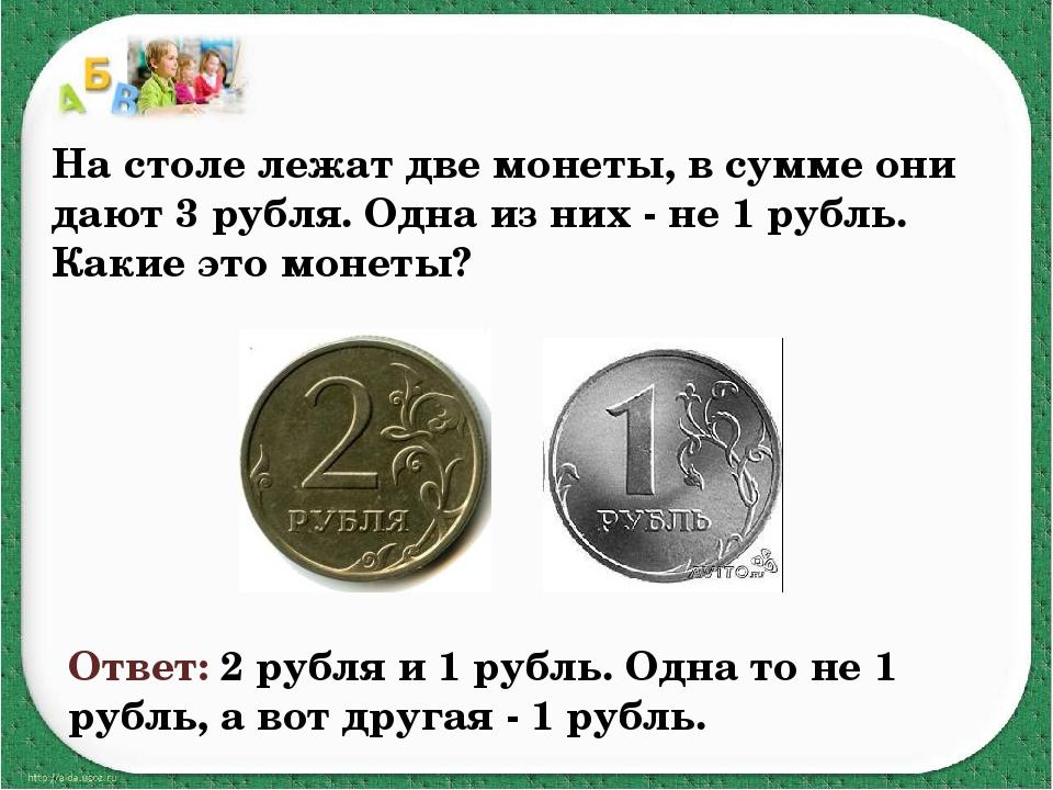На столе лежат две монеты, в сумме они дают 3 рубля. Одна из них - не 1 рубль...