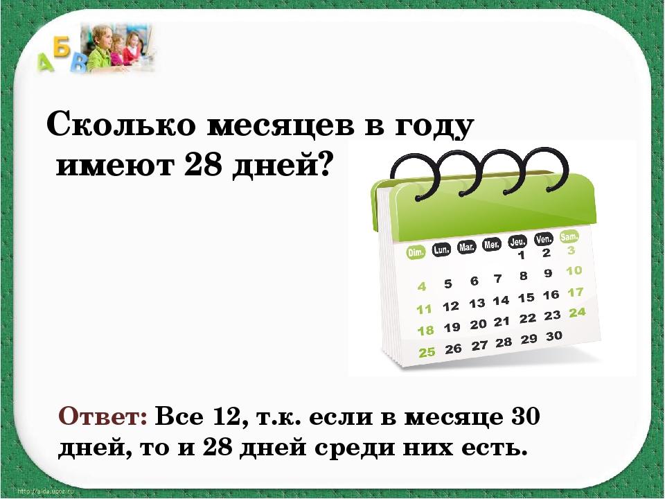 Сколько месяцев в году имеют 28 дней? Ответ: Все 12, т.к. если в месяце 30 дн...