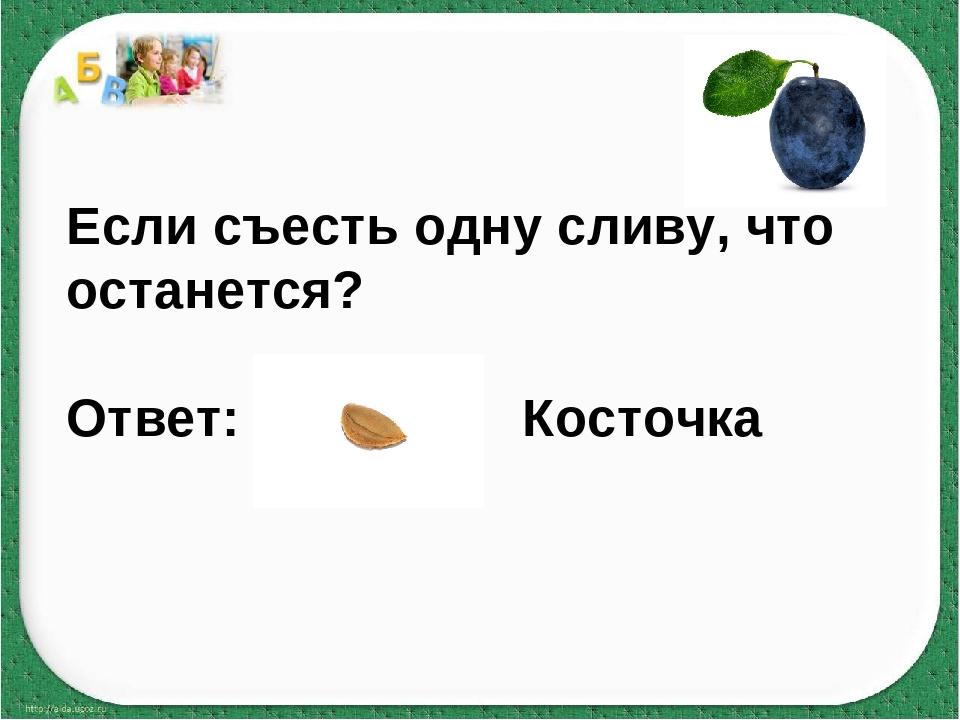 Если съесть одну сливу, что останется? Ответ: Косточка