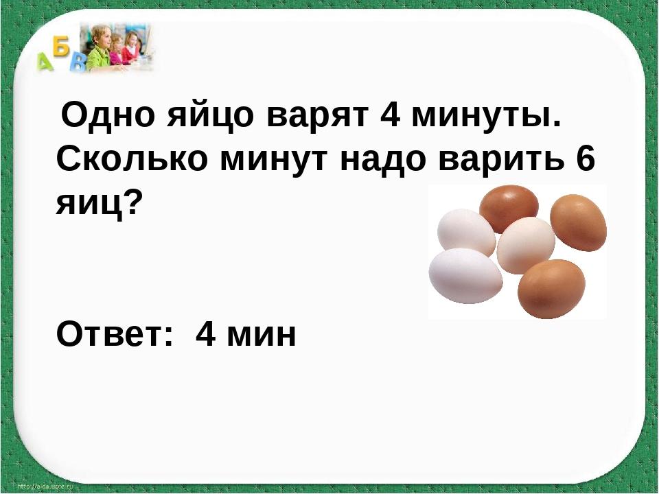 Одно яйцо варят 4 минуты. Сколько минут надо варить 6 яиц? Ответ: 4 мин