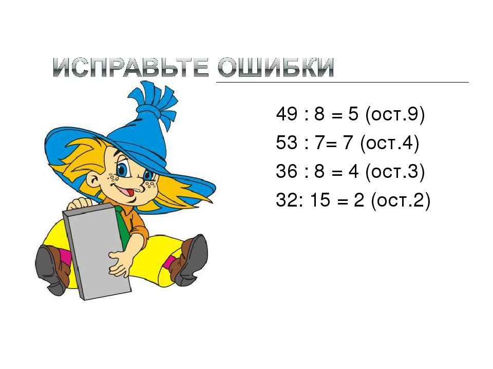 49 : 8 = 5 (ост.9) 53 : 7= 7 (ост.4) 36 : 8 = 4 (ост.3) 32: 15 = 2 (ост.2) 4(...