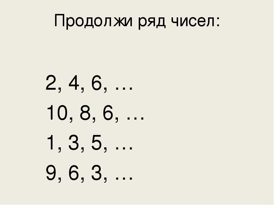 Продолжи ряд чисел:  2, 4, 6, …  10, 8, 6, …  1, 3, 5, …  9, 6, 3, …
