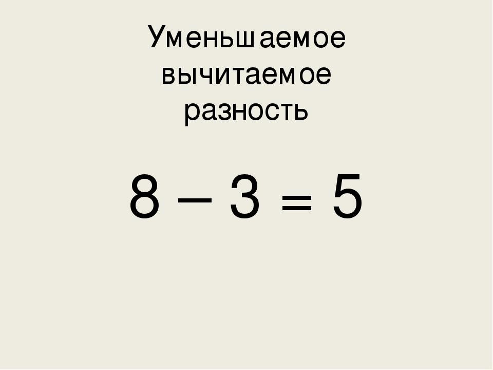 Уменьшаемое  вычитаемое  разность  8 – 3 = 5