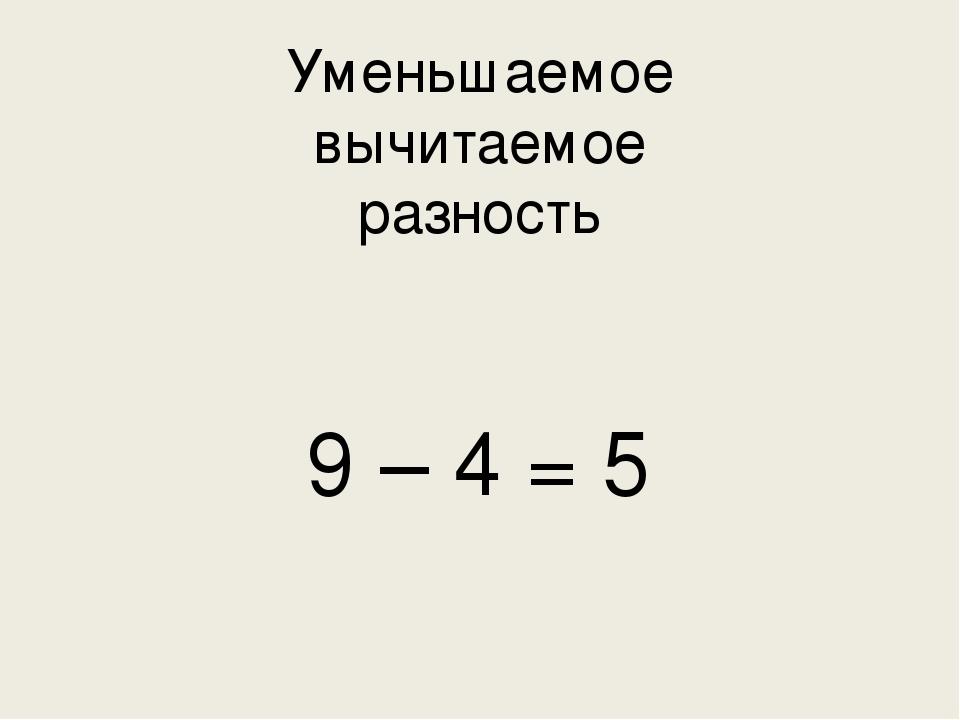 Уменьшаемое  вычитаемое  разность  9 – 4 = 5