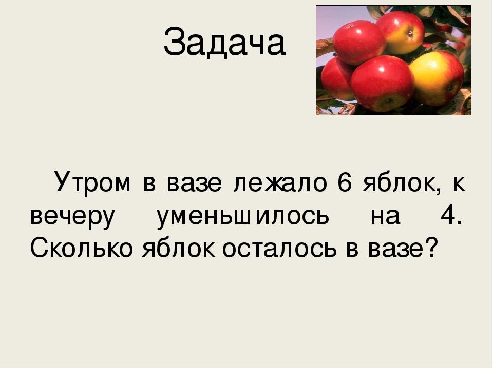 Задача  Утром в вазе лежало 6 яблок, к вечеру уменьшилось на 4. Сколько ябло...