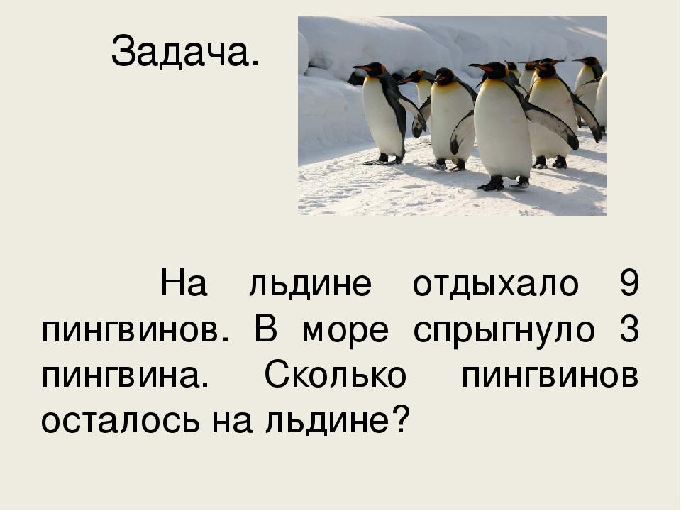 Задача.  На льдине отдыхало 9 пингвинов. В море спрыгнуло 3 пингвина. Скольк...
