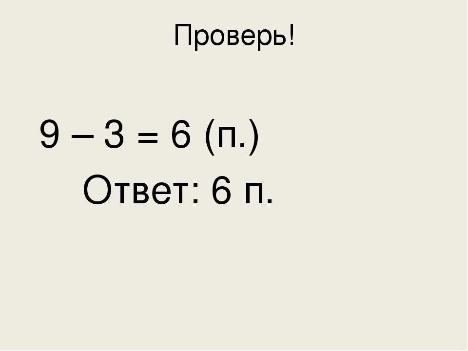 Проверь!  9 – 3 = 6 (п.)  Ответ: 6 п.
