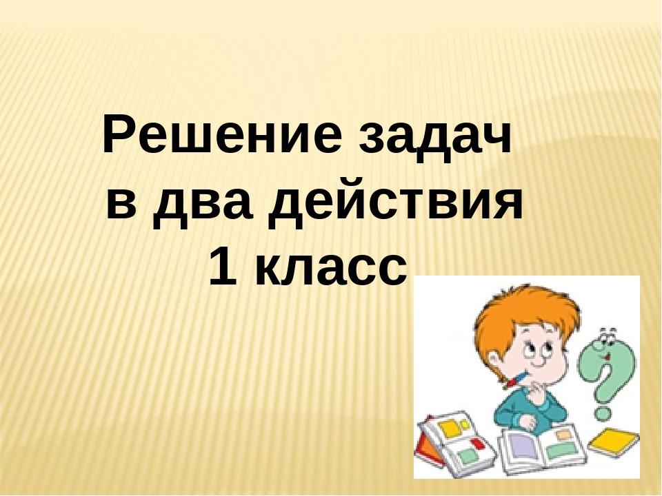 Решение задач в два действия 1 класс