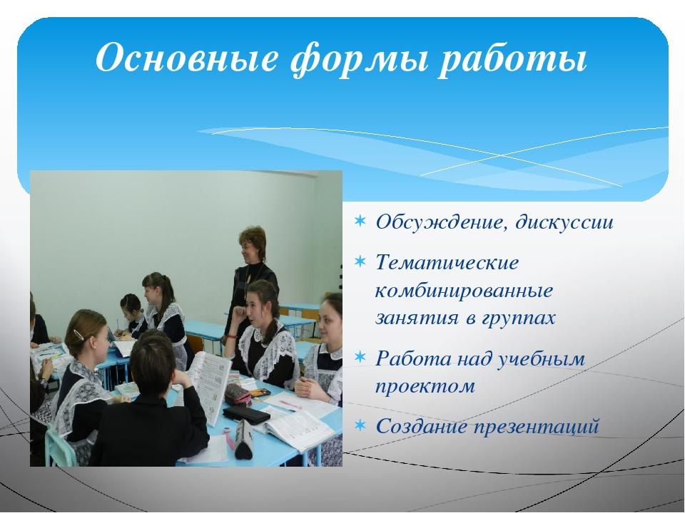 Основные формы работы Обсуждение, дискуссии Тематические комбинированные заня...