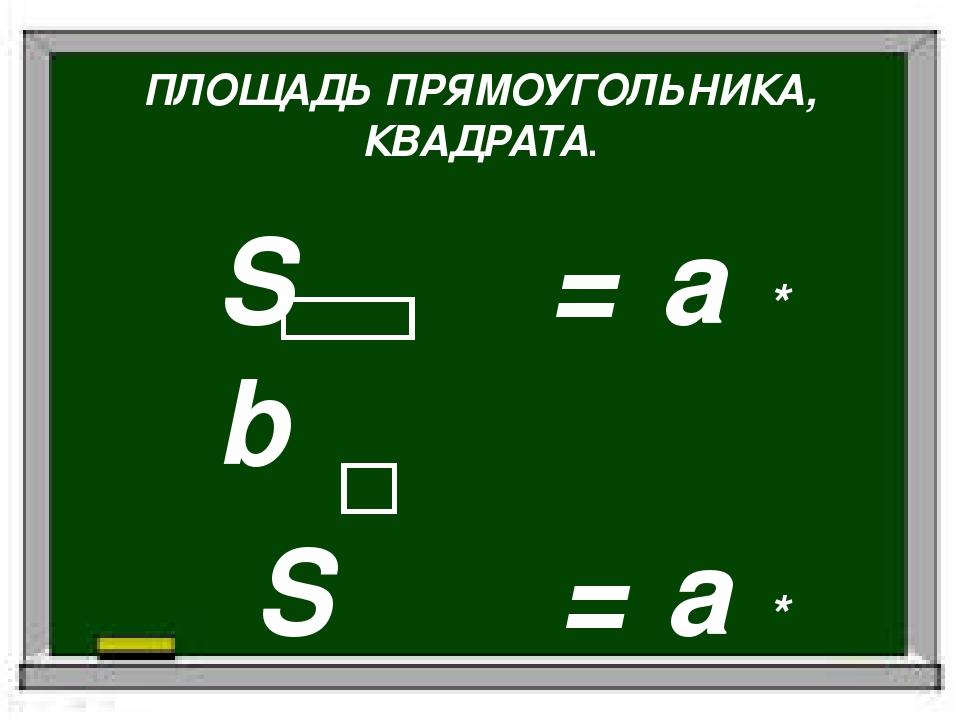 ПЛОЩАДЬ ПРЯМОУГОЛЬНИКА, КВАДРАТА. S = a * b S = a * a