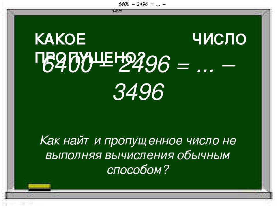 КАКОЕ ЧИСЛО ПРОПУЩЕНО? 6400 – 2496 = ... – 3496 6400 – 2496 = ... – 3496 6400...