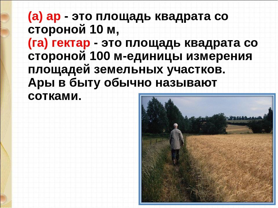 (а) ар - это площадь квадрата со стороной 10 м, (га) гектар - это площадь ква...