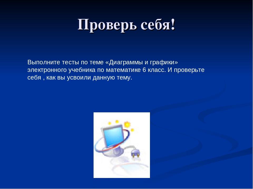 Проверь себя! Выполните тесты по теме «Диаграммы и графики» электронного учеб...
