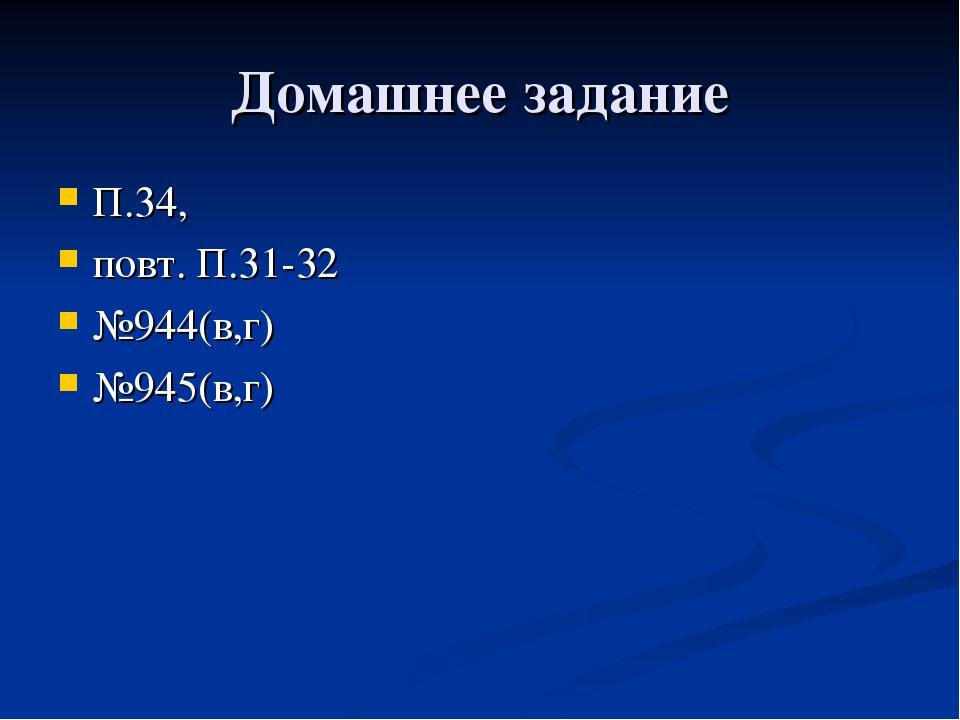 Домашнее задание П.34, повт. П.31-32 №944(в,г) №945(в,г)