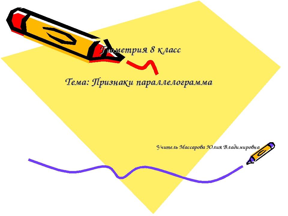 Геометрия 8 класс Тема: Признаки параллелограмма Учитель Массарова Юлия Влади...