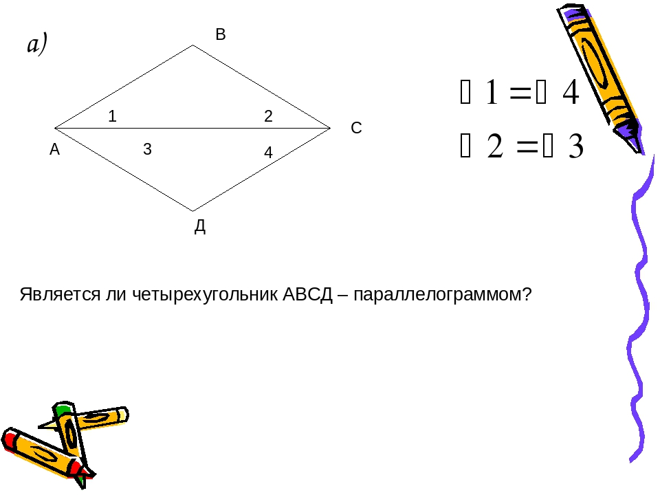 а) 1 2 3 4 А С В Д Является ли четырехугольник АВСД – параллелограммом?