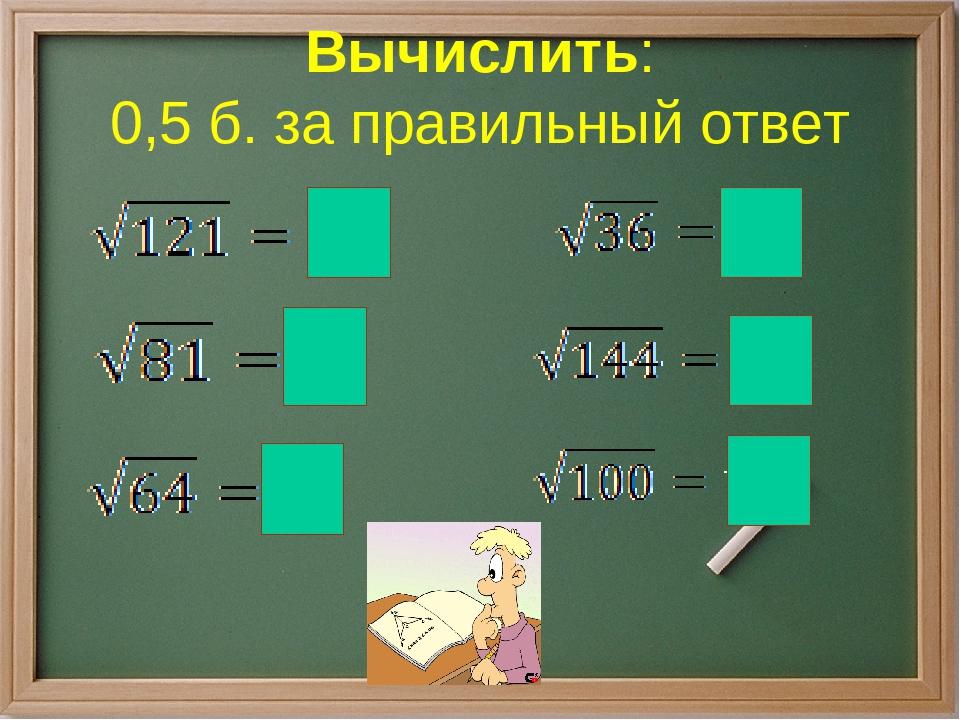 Вычислить: 0,5 б. за правильный ответ