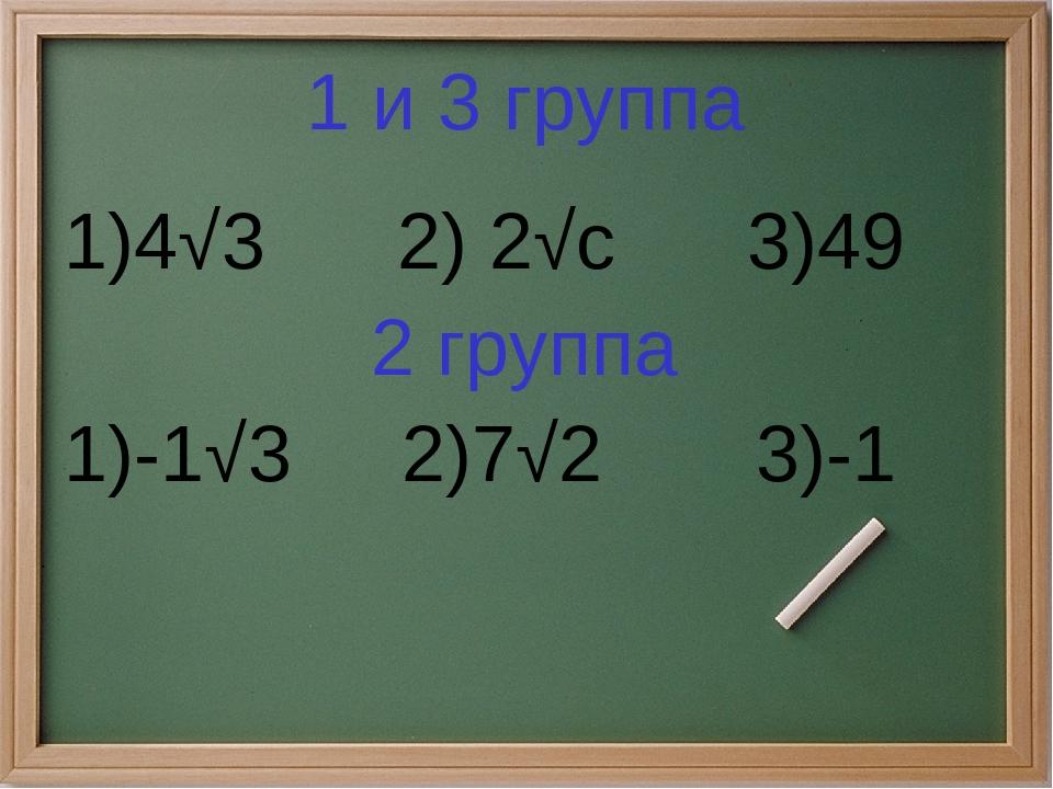 1 и 3 группа 1)4√3 2) 2√с 3)49 2 группа 1)-1√3 2)7√2 3)-1