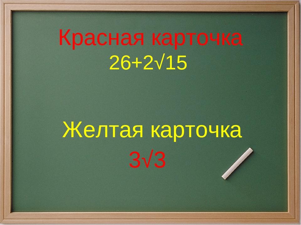 Красная карточка 26+2√15 Желтая карточка 3√3