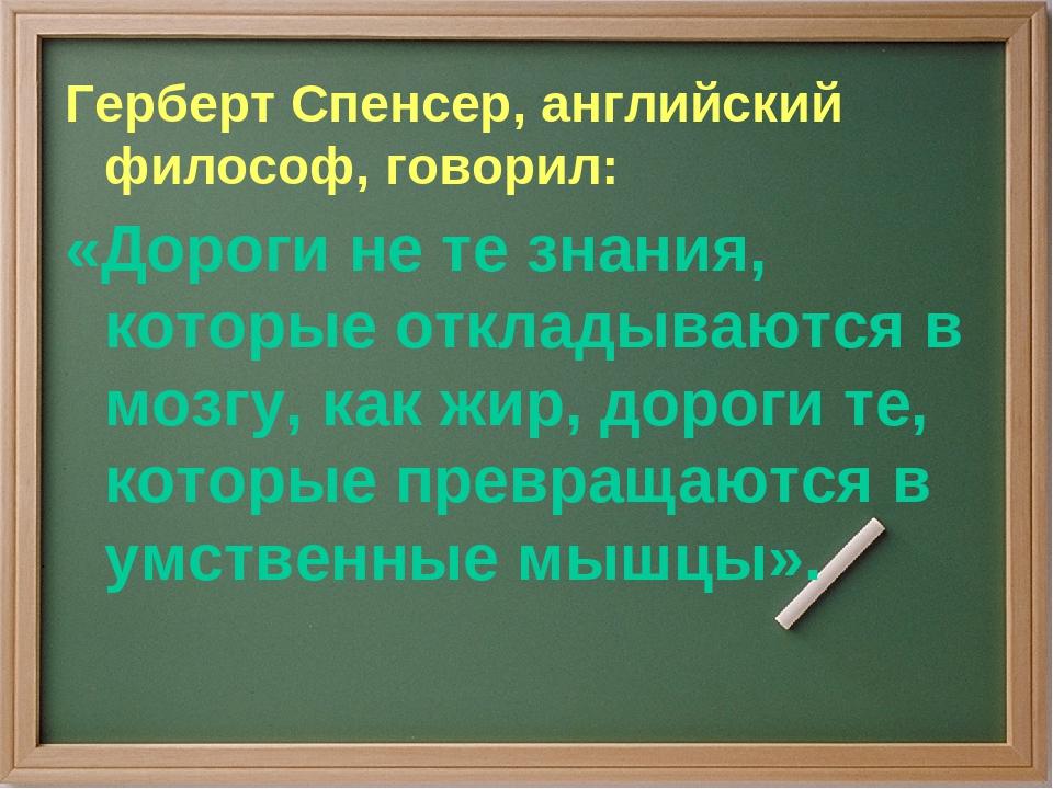 Герберт Спенсер, английский философ, говорил: «Дороги не те знания, которые о...
