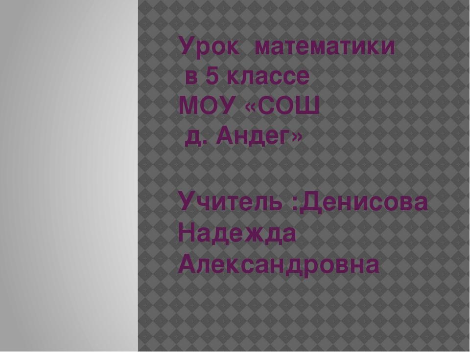 Урок математики в 5 классе МОУ «СОШ д. Андег» Учитель :Денисова Надежда Алекс...