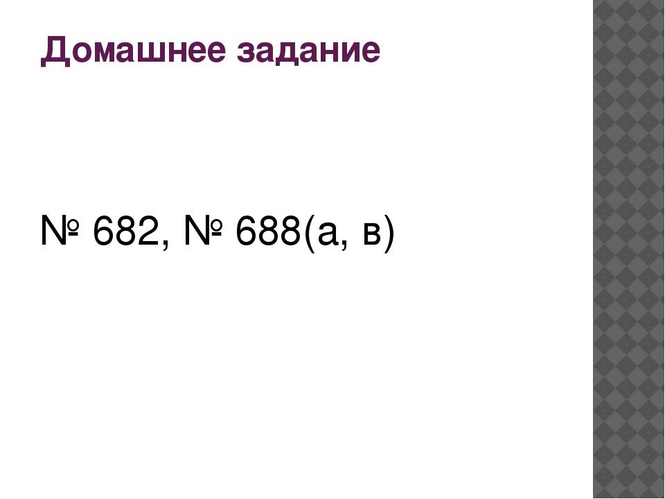 Домашнее задание № 682, № 688(а, в)