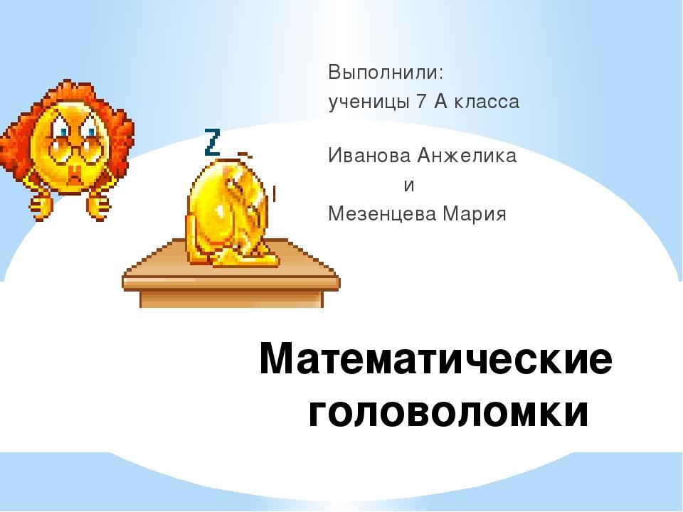 Математические головоломки Выполнили: ученицы 7 А класса Иванова Анжелика и М...