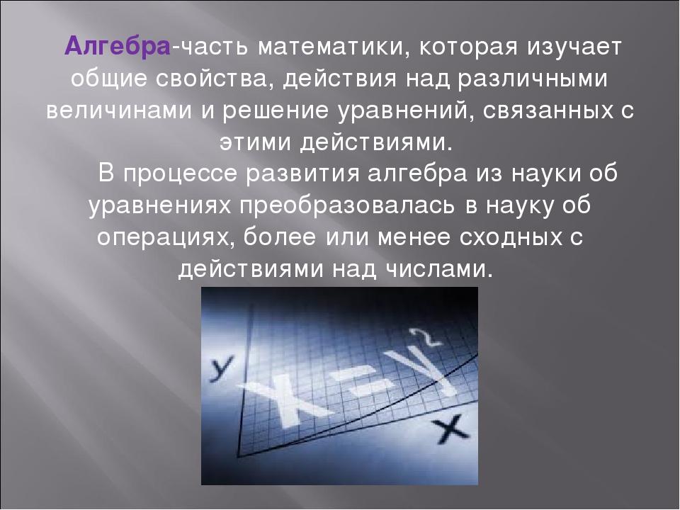 Алгебра-часть математики, которая изучает общие свойства, действия над различ...