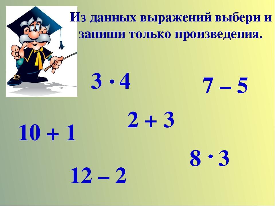 Из данных выражений выбери и запиши только произведения. 3 4 2 + 3 7 – 5 10 +...