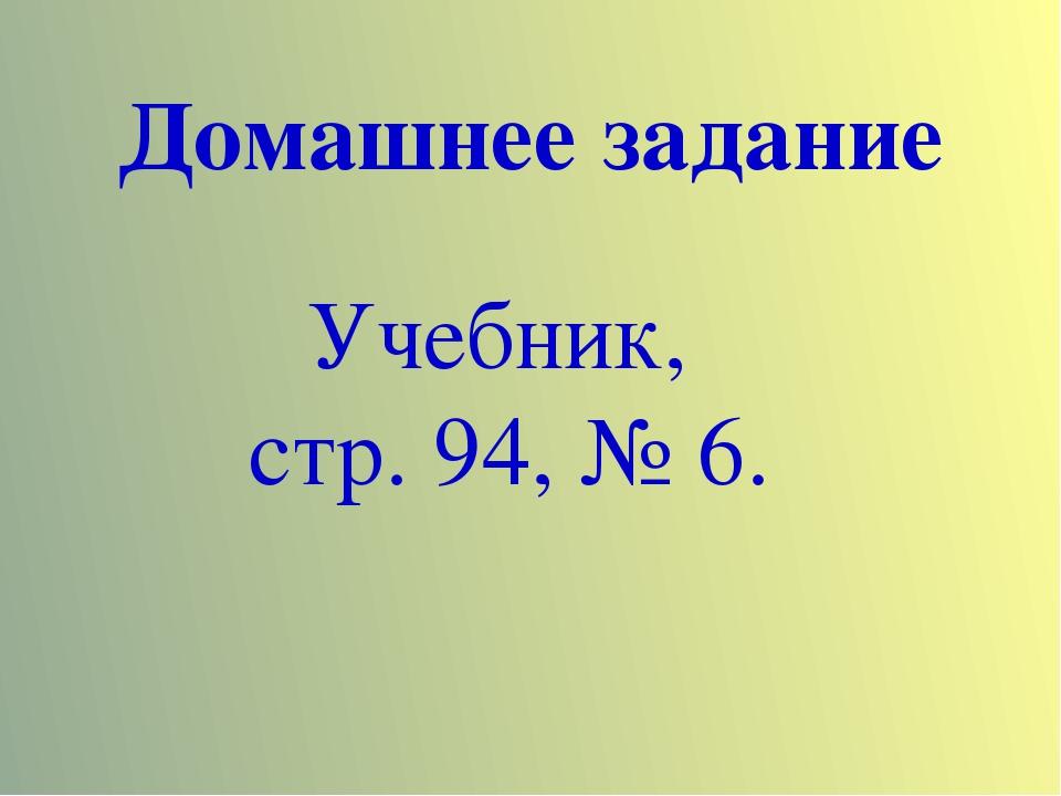 Домашнее задание Учебник, стр. 94, № 6.