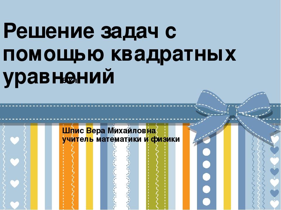 Решение задач с помощью квадратных уравнений 8 кл Шпис Вера Михайловна учител...